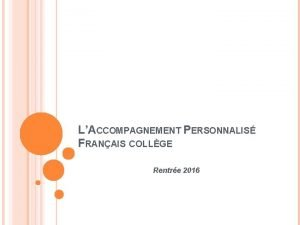 LACCOMPAGNEMENT PERSONNALIS FRANAIS COLLGE Rentre 2016 QUELQUES CARACTRISTIQUES