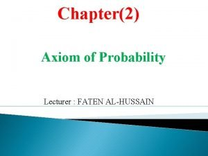 Chapter2 Axiom of Probability Lecturer FATEN ALHUSSAIN Contents