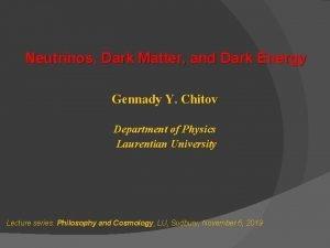 Neutrinos Dark Matter and Dark Energy Gennady Y