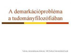 A demarkciproblma a tudomnyfilozfiban Tudomny tudomnyellenessg ltudomny BME