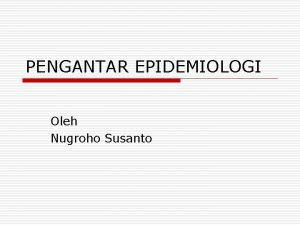 PENGANTAR EPIDEMIOLOGI Oleh Nugroho Susanto Pengertian Epidemiologi o