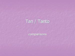 Tan Tanto comparisons Tan n n We use