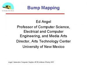 Bump Mapping Ed Angel Professor of Computer Science