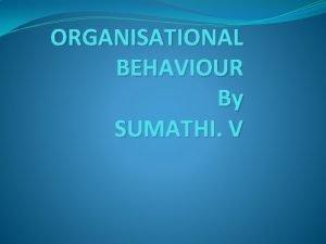 ORGANISATIONAL BEHAVIOUR By SUMATHI V Organizational Behaviour People