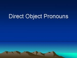 Direct Object Pronouns Direct Object Pronouns The direct