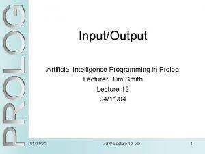 InputOutput Artificial Intelligence Programming in Prolog Lecturer Tim