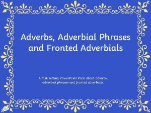 Adverbs Adverbial Phrases and Fronted Adverbials A task