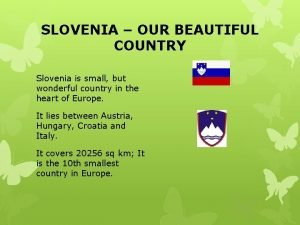 SLOVENIA OUR BEAUTIFUL COUNTRY Slovenia is small but