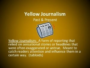 Yellow Journalism Past Present Yellow Journalism A form