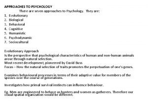 APPROACHES TO PSYCHOLOGY There are seven approaches to