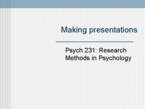 Making presentations Psych 231 Research Methods in Psychology
