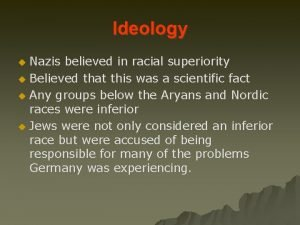 Ideology Nazis believed in racial superiority u Believed