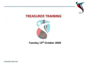 TREASURER TRAINING Tuesday 13 th October 2020 TREASURER