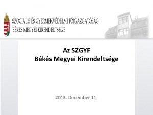 Az SZGYF Bks Megyei Kirendeltsge 2013 December 11