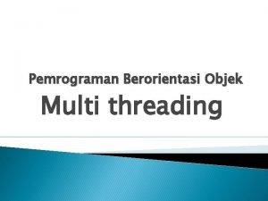 Pemrograman Berorientasi Objek Multi threading MULTITHREADING Multithreading adalah