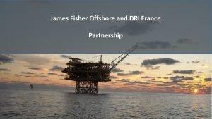 James Fisher Offshore and DRI France Partnership DRI