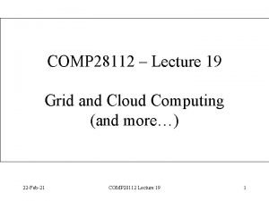 COMP 28112 Lecture 19 Grid and Cloud Computing