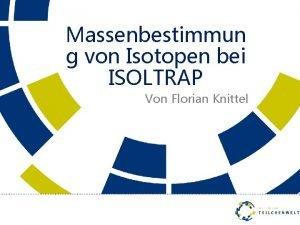 Massenbestimmun g von Isotopen bei ISOLTRAP Von Florian