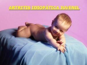 ARTRITIS IDIOPTICA JUVENIL ARTRITIS IDIOPTICA JUVENIL OBJETIVOS Incorporar