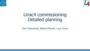Linac 4 commissioning Detailed planning Piotr Skowronski Bettina