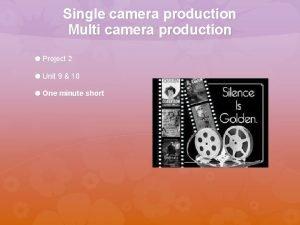 Single camera production Multi camera production Project 2