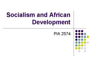 Socialism and African Development PIA 2574 Socialism in