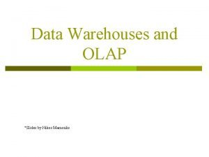 Data Warehouses and OLAP Slides by Nikos Mamoulis