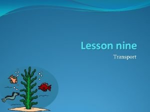 Lesson nine Transport Lesson objective In todays lesson