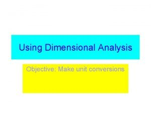Using Dimensional Analysis Objective Make unit conversions Dimensional