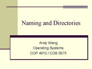 Naming and Directories Andy Wang Operating Systems COP