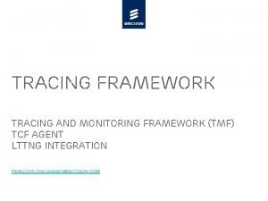 Tracing Framework Tracing and monitoring Framework TMF TCF