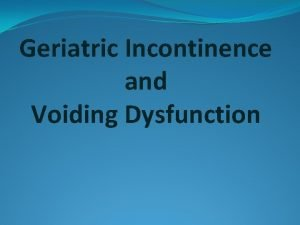 Geriatric Incontinence and Voiding Dysfunction Urinary incontinence is