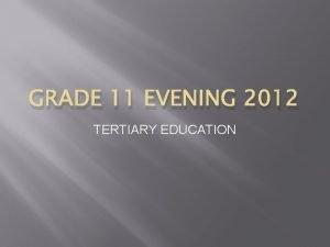GRADE 11 EVENING 2012 TERTIARY EDUCATION Tertiary Education