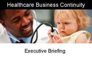 Healthcare Business Continuity Executive Briefing Healthcare Business Continuity