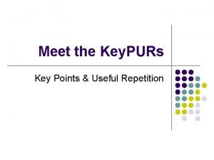 Meet the Key PURs Key Points Useful Repetition