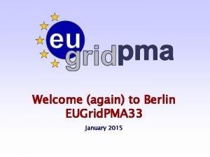 Welcome again to Berlin EUGrid PMA 33 January