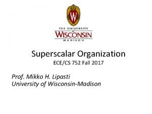 Superscalar Organization ECECS 752 Fall 2017 Prof Mikko