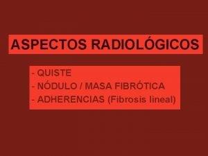 ASPECTOS RADIOLGICOS QUISTE NDULO MASA FIBRTICA ADHERENCIAS Fibrosis