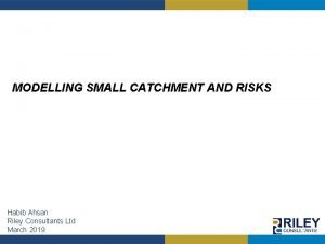 MODELLING SMALL CATCHMENT AND RISKS Habib Ahsan Riley