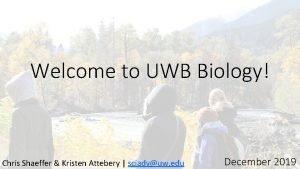 Welcome to UWB Biology Chris Shaeffer Kristen Attebery