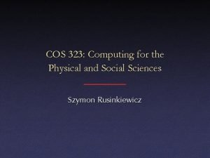 COS 323 Computing for the Physical and Social