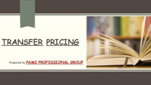 TRANSFER PRICING Prepared by PAMS PROFESSIONAL GROUP INTRODUCTION