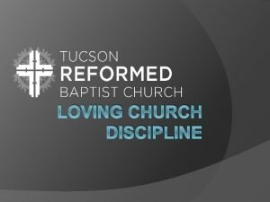 LOVING CHURCH DISCIPLINE Introduction to Church Discipline A