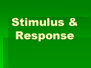 Stimulus Response Stimulus A change in organisms environment
