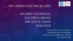 PIPE JOINING MEETING CERN WELDING TECHNIQUES ELECTRICAL BREAKS