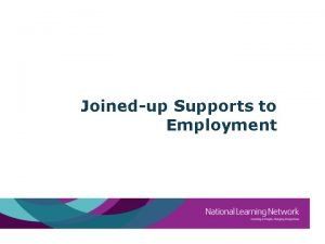 Joinedup Supports to Employment Training for Employment What