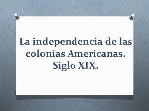La independencia de las colonias Americanas Siglo XIX