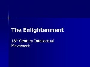 The Enlightenment 18 th Century Intellectual Movement Intellectual