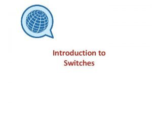 Introduction to Switches Switch Access Switches are simple