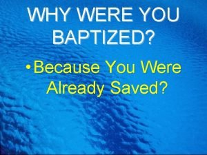 WHY WERE YOU BAPTIZED Because You Were Already